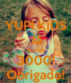 Poster: YUPI KIDS Já Somos 3000! Obrigado!