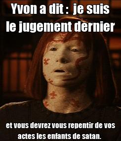 Poster: Yvon a dit :  je suis le jugement dernier et vous devrez vous repentir de vos actes les enfants de satan.