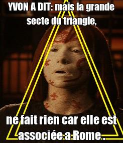 Poster: YVON A DIT: mais la grande secte du triangle, ne fait rien car elle est associée a Rome .