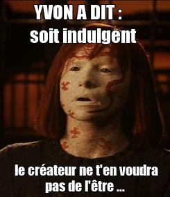 Poster: YVON A DIT :     soit indulgent   le créateur ne t'en voudra pas de l'être ...