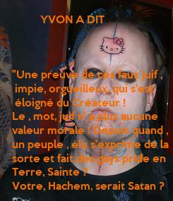 """Poster:           YVON A DIT     """"Une preuve de ces faux juif ,  impie, orgueilleux, qui s'est  éloigné du Créateur !  Le ,"""