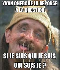 Poster: YVON CHERCHE LA REPONSE A LA QUESTION SI JE SUIS QUI JE SUIS, QUI SUIS JE ?