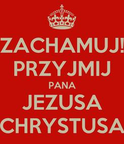 Poster: ZACHAMUJ! PRZYJMIJ PANA JEZUSA CHRYSTUSA