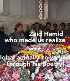 Poster:             Zaid Hamid who made us realize  what  Iqbal actually conveyed  through his poetry!