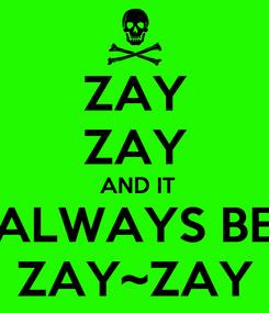 Poster: ZAY ZAY  AND IT ALWAYS BE ZAY~ZAY
