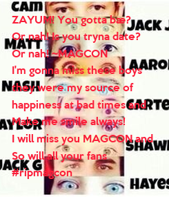 Poster: ZAYUM! You gotta bæ?  Or nah! Is you tryna date?  Or nah! ~MAGCON  I'm gonna miss these boys  they were my source of  happiness at bad times and Make me smile