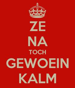 Poster: ZE NA TOCH GEWOEIN KALM