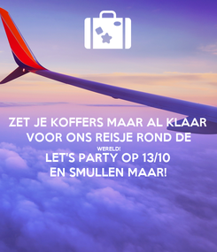 Poster: ZET JE KOFFERS MAAR AL KLAAR VOOR ONS REISJE ROND DE WERELD! LET'S PARTY OP 13/10 EN SMULLEN MAAR!