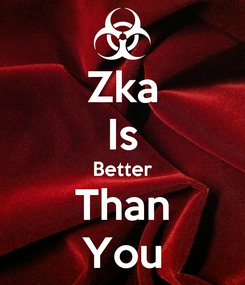 Poster: Zka Is Better Than You
