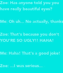 Poster: Zoe: Has anyone told you you have really beautiful eyes?   Me: Oh uh... No actually, thanks!  Zoe: That's because you don't YOU'RE SO UGLY!! HAHA!  Me: Haha! That's a good joke!  Zoe: ...I was serious...