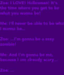 Poster: Zoe: I LOVE! Halloween! It's the time where you get to be what you wanna be!  Me: I'll never be able to be what I wanna be...  Zoe: ...I'm gonna be a sexy  zombie!   Me: