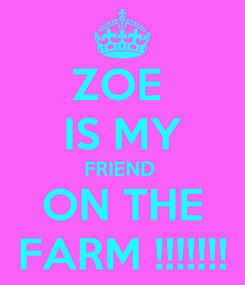 Poster: ZOE  IS MY FRIEND  ON THE FARM !!!!!!!