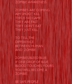 Poster: ZOMBIE AWARENESS   ZOMBIES ARE COMING  AIM SHOOT KILL THIS IS NO GAME  THEY ARE FAST  THEY DON'T EAT  THEY JUST KILL   TO TELL THE  DIFFERENCE  BETWEEN HUMAN AND  ZOMBIE  ZOMBIES BLEED BLUE IF