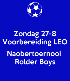 Poster: Zondag 27-8 Voorbereiding LEO  Naobertoernooi  Rolder Boys