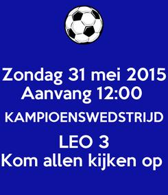 Poster: Zondag 31 mei 2015 Aanvang 12:00  KAMPIOENSWEDSTRIJD LEO 3 Kom allen kijken op