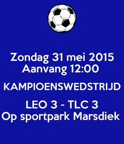 Poster: Zondag 31 mei 2015 Aanvang 12:00  KAMPIOENSWEDSTRIJD LEO 3 - TLC 3 Op sportpark Marsdiek