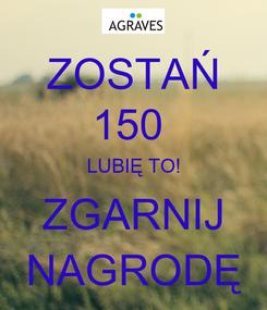 Poster: ZOSTAŃ 150  LUBIĘ TO! ZGARNIJ NAGRODĘ