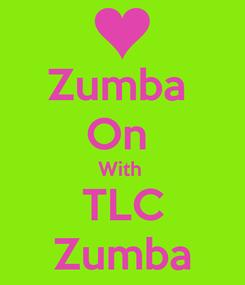 Poster: Zumba  On  With  TLC Zumba