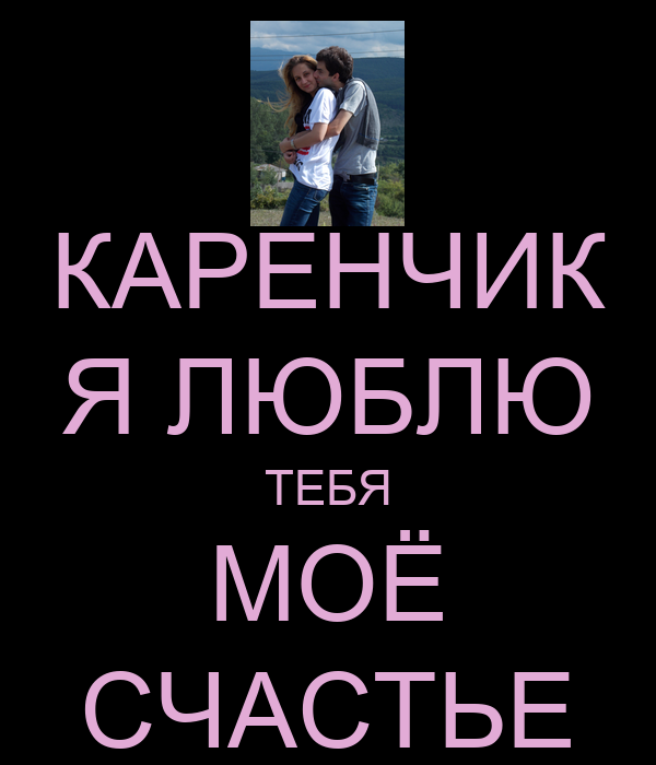 КАРЕНЧИК Я ЛЮБЛЮ ТЕБЯ МОЁ СЧАСТЬЕ