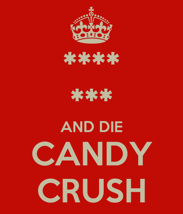 **** *** AND DIE CANDY CRUSH