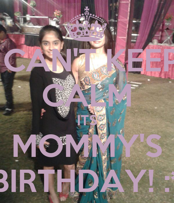 CAN'T KEEP CALM ITS MOMMY'S BIRTHDAY! :*