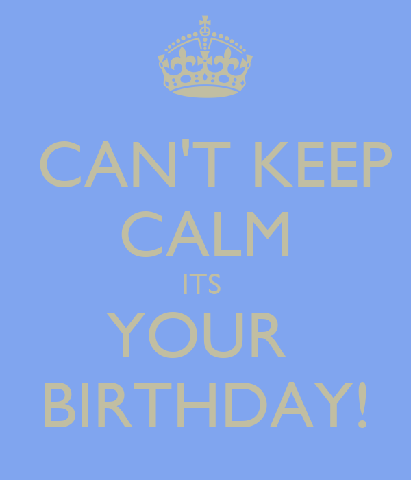 CAN'T KEEP CALM ITS  YOUR  BIRTHDAY!