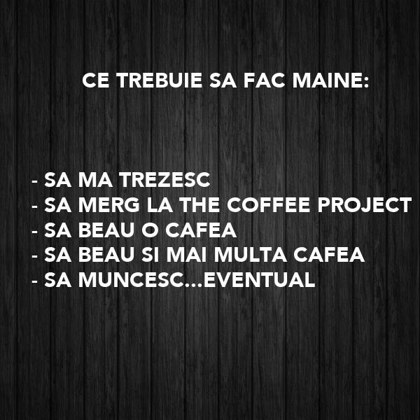 CE TREBUIE SA FAC MAINE:    - SA MA TREZESC - SA MERG LA THE COFFEE PROJECT - SA BEAU O CAFEA  - SA BEAU SI