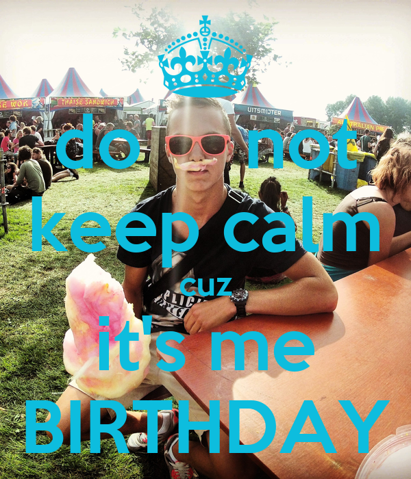 do     not  keep calm cuz it's me BIRTHDAY