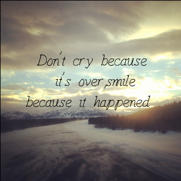 Don't cry because it's over, smile because it happened ...