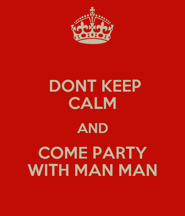 DONT KEEP CALM AND COME PARTY WITH MAN MAN