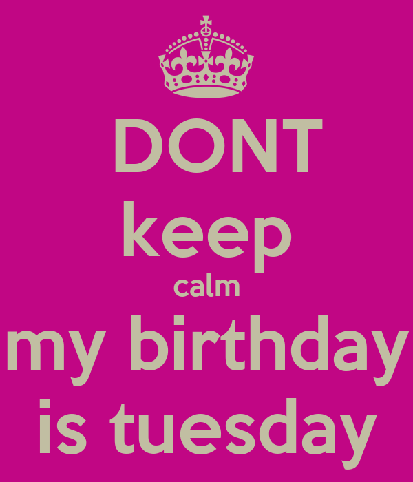 DONT keep calm my birthday is tuesday