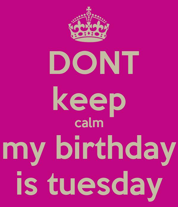 DONT keep calm my birthday is tuesday