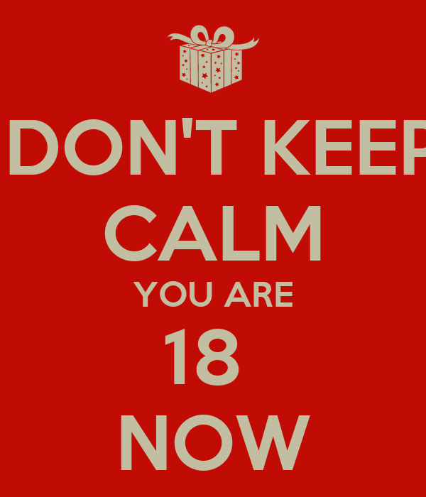 DON'T KEEP CALM YOU ARE 18  NOW