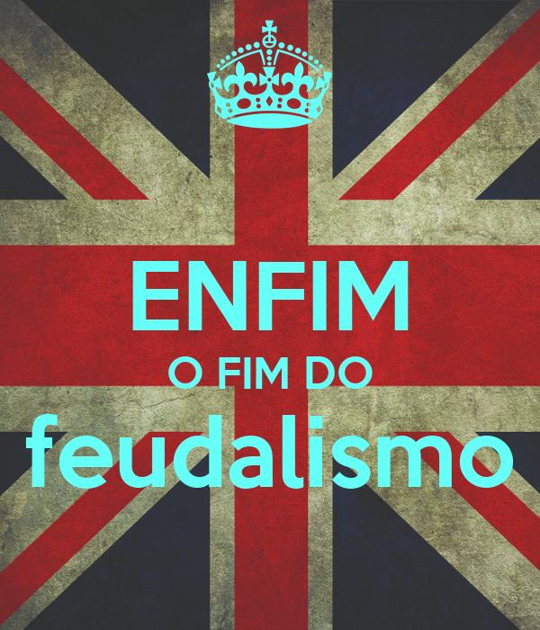 ENFIM O FIM DO feudalismo