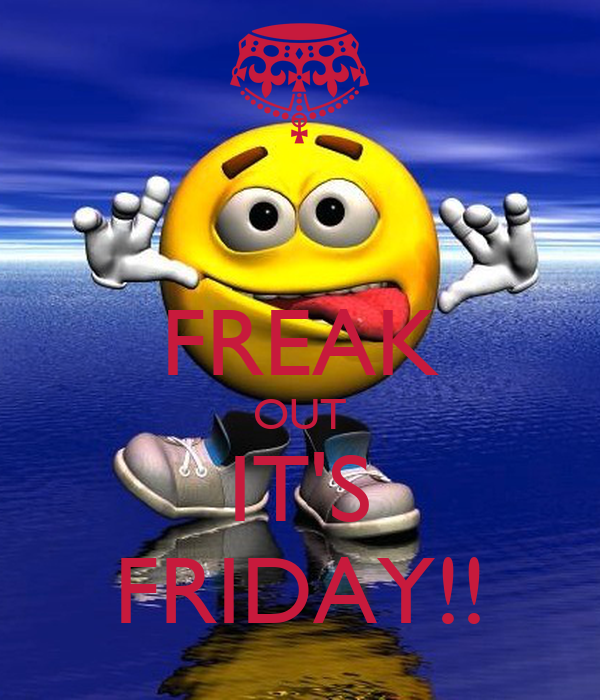 FREAK OUT IT'S FRIDAY!!