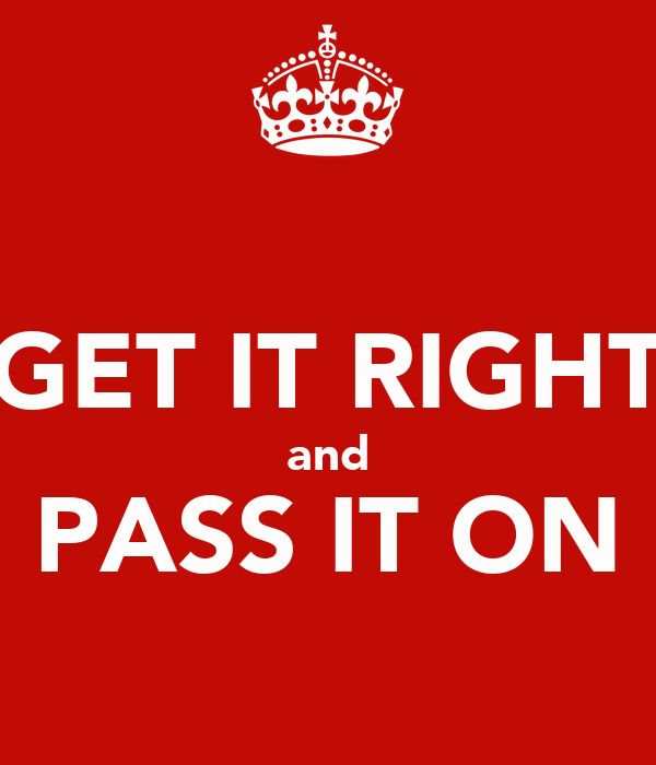 GET IT RIGHT and PASS IT ON
