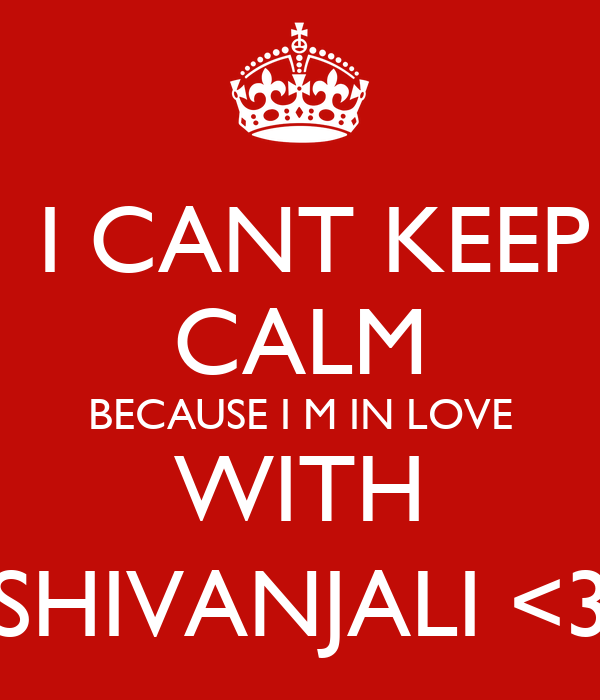 I CANT KEEP CALM BECAUSE I M IN LOVE WITH SHIVANJALI <3