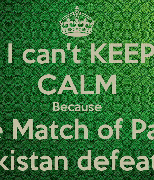 I can't KEEP CALM Because Today the Match of Pak vs India Go Pakistan defeat  India