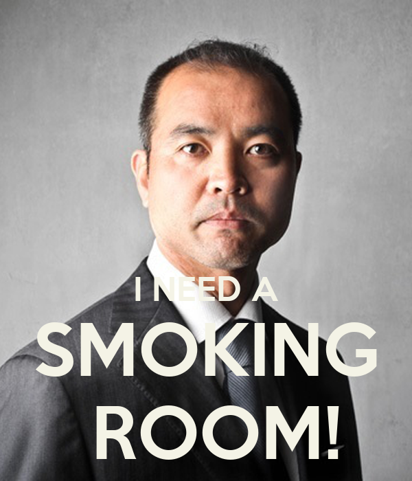 I NEED A SMOKING  ROOM!