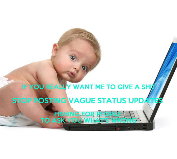 IF YOU REALLY WANT ME TO GIVE A SHIT STOP POSTING VAGUE STATUS UPDATES  FISHING FOR PEOPLE  TO ASK YOU WHAT'S WRONG
