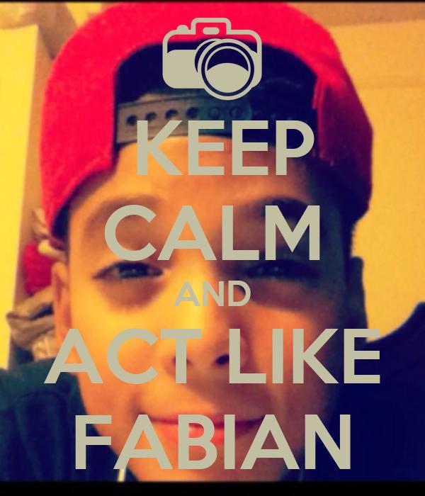 KEEP CALM AND ACT LIKE FABIAN