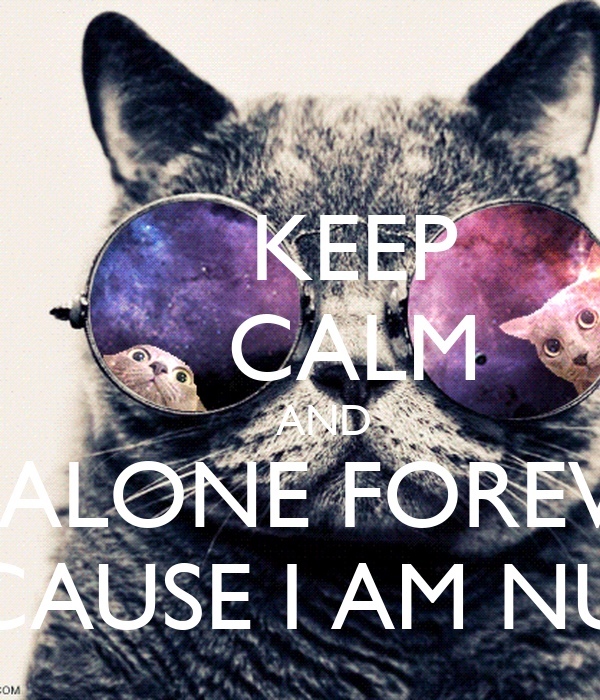 KEEP     CALM     AND BE ALONE FOREVER CAUSE I AM NÚ