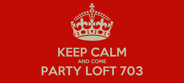 KEEP CALM AND COME PARTY LOFT 703