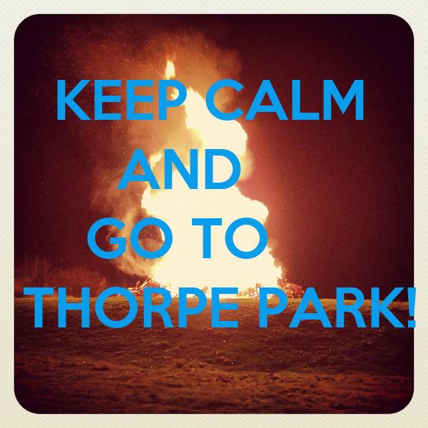 KEEP CALM        AND      GO TO THORPE PARK!