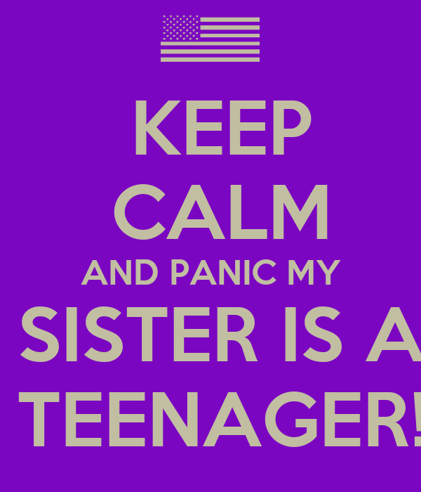 KEEP  CALM AND PANIC MY  SISTER IS A   TEENAGER!!