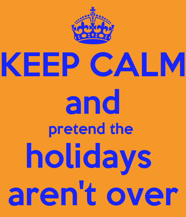 KEEP CALM  and pretend the  holidays  aren't over