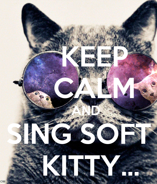 KEEP     CALM     AND SING SOFT    KITTY...