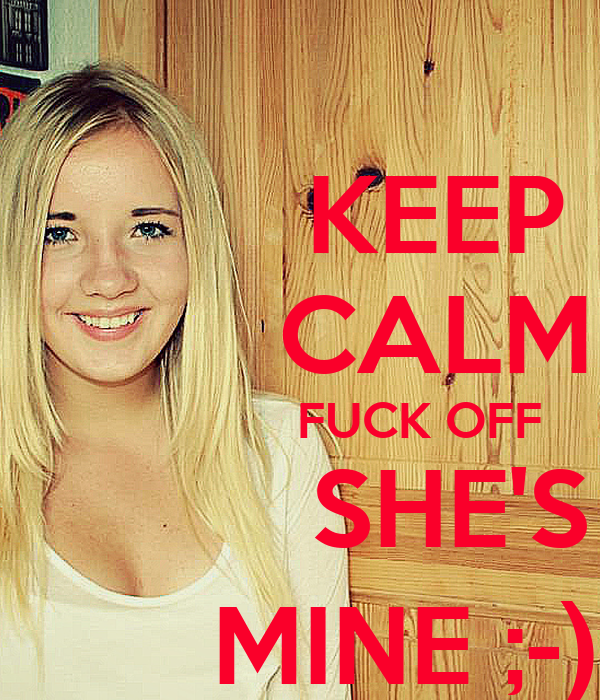 KEEP          CALM                   FUCK OFF               SHE'S           MINE ;-)