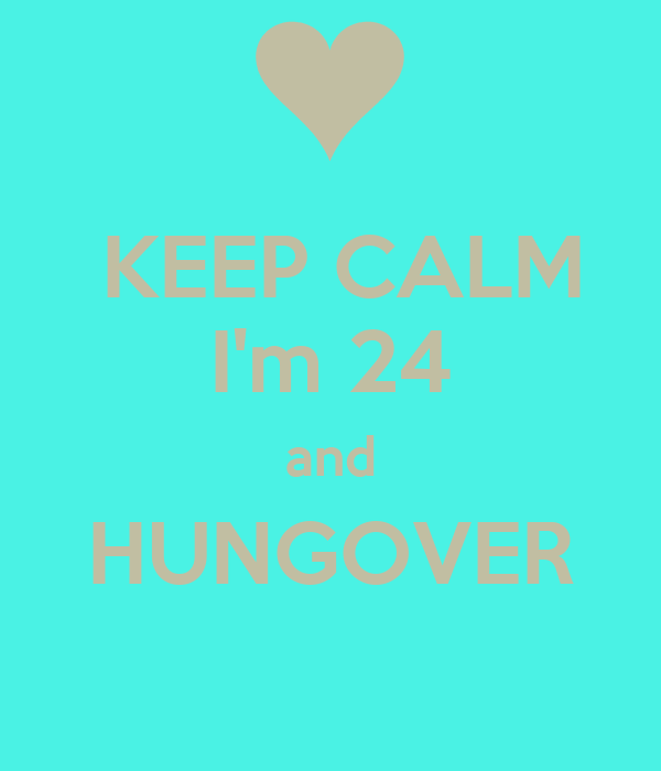 KEEP CALM I'm 24 and HUNGOVER