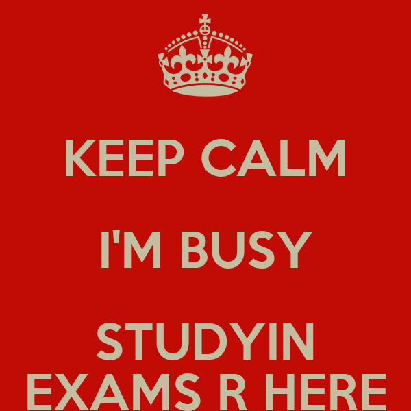 KEEP CALM I'M BUSY STUDYIN EXAMS R HERE